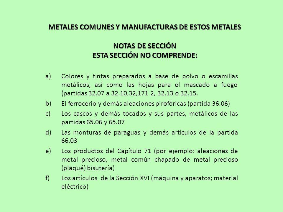 METALES COMUNES Y MANUFACTURAS DE ESTOS METALES NOTAS DE SECCIÓN ESTA SECCIÓN NO COMPRENDE: