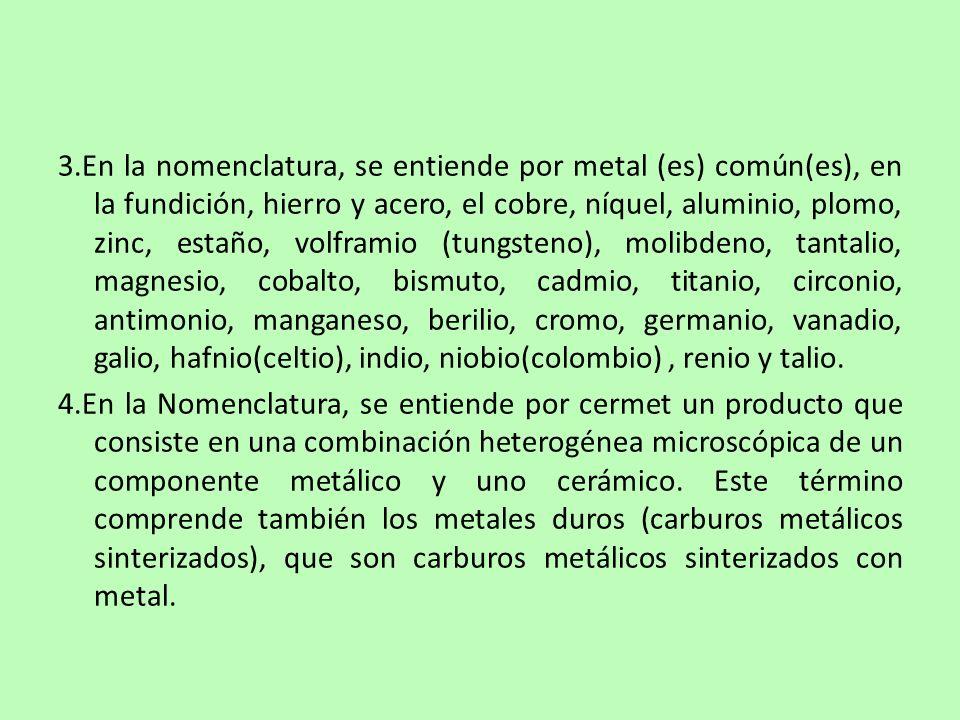 3.En la nomenclatura, se entiende por metal (es) común(es), en la fundición, hierro y acero, el cobre, níquel, aluminio, plomo, zinc, estaño, volframio (tungsteno), molibdeno, tantalio, magnesio, cobalto, bismuto, cadmio, titanio, circonio, antimonio, manganeso, berilio, cromo, germanio, vanadio, galio, hafnio(celtio), indio, niobio(colombio) , renio y talio.