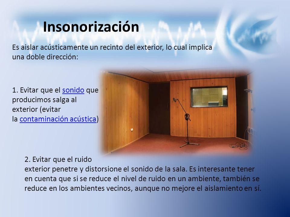 Insonorización Es aislar acústicamente un recinto del exterior, lo cual implica una doble dirección: