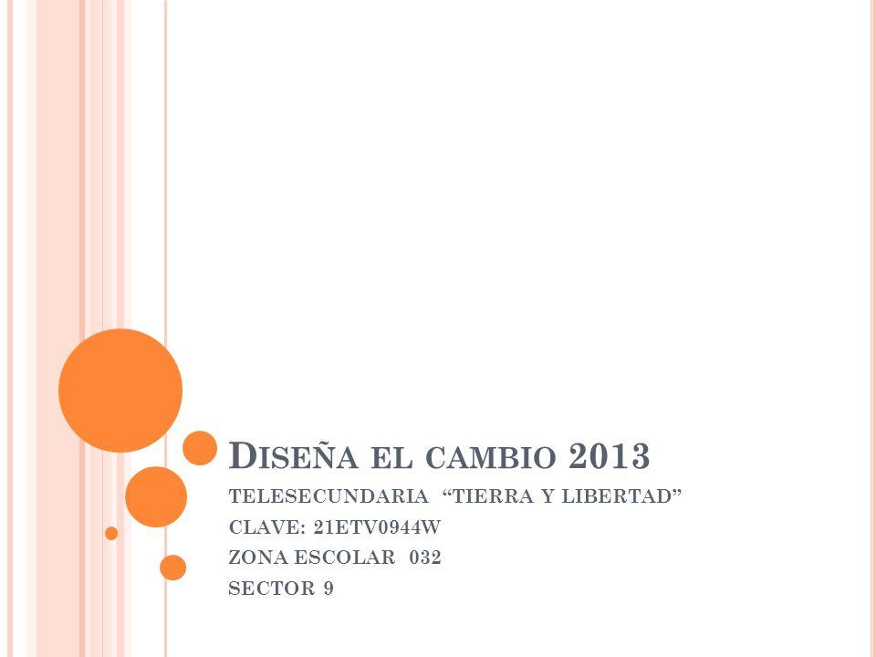 Diseña el cambio 2013 TELESECUNDARIA TIERRA Y LIBERTAD