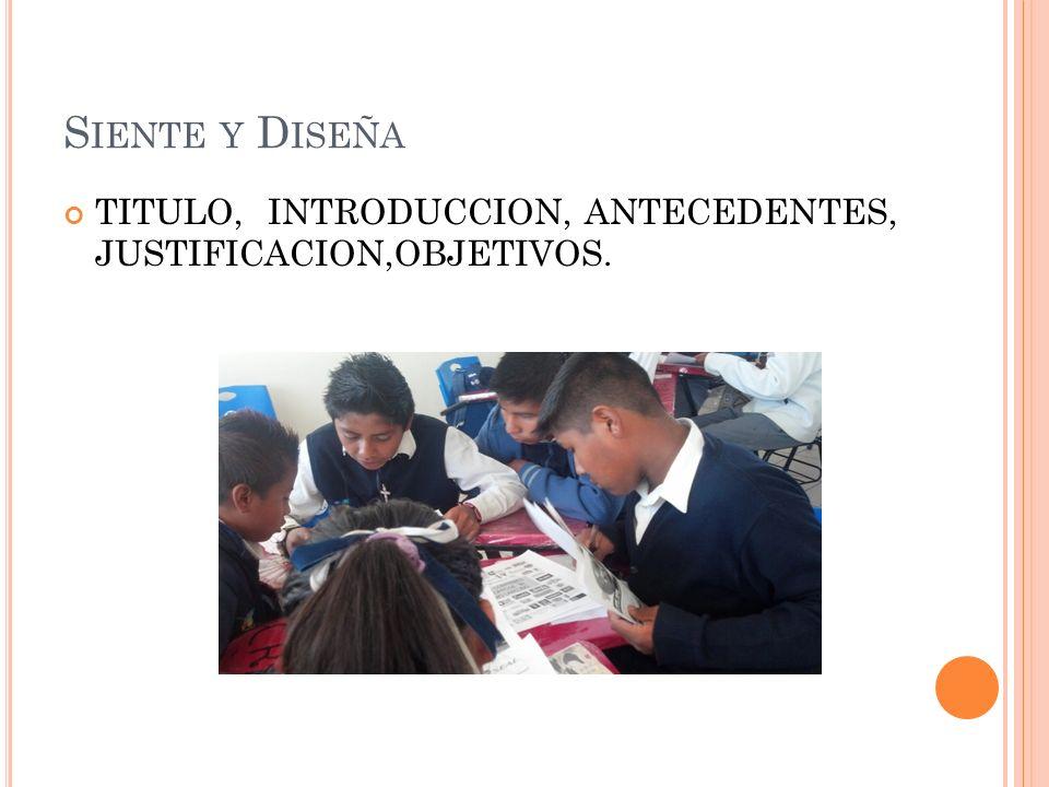 Siente y Diseña TITULO, INTRODUCCION, ANTECEDENTES, JUSTIFICACION,OBJETIVOS.