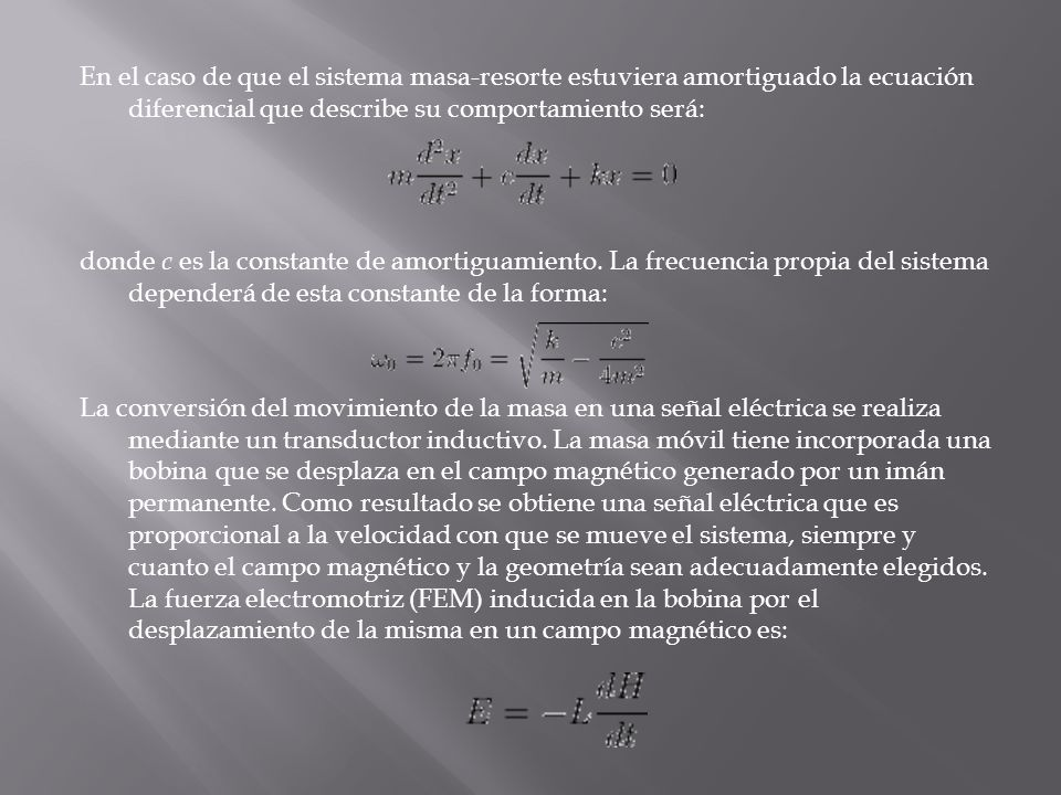 En el caso de que el sistema masa-resorte estuviera amortiguado la ecuación diferencial que describe su comportamiento será: donde c es la constante de amortiguamiento.