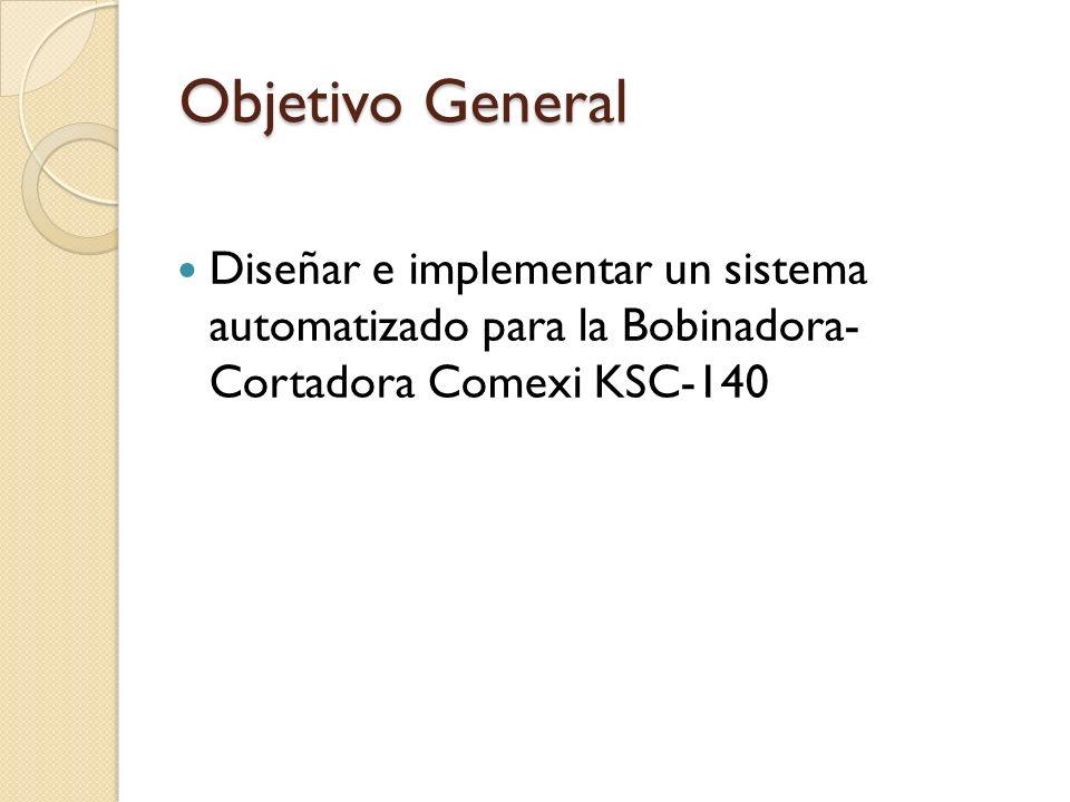 Objetivo General Diseñar e implementar un sistema automatizado para la Bobinadora- Cortadora Comexi KSC-140.