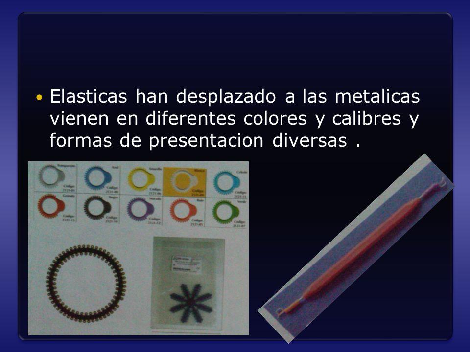 Elasticas han desplazado a las metalicas vienen en diferentes colores y calibres y formas de presentacion diversas .