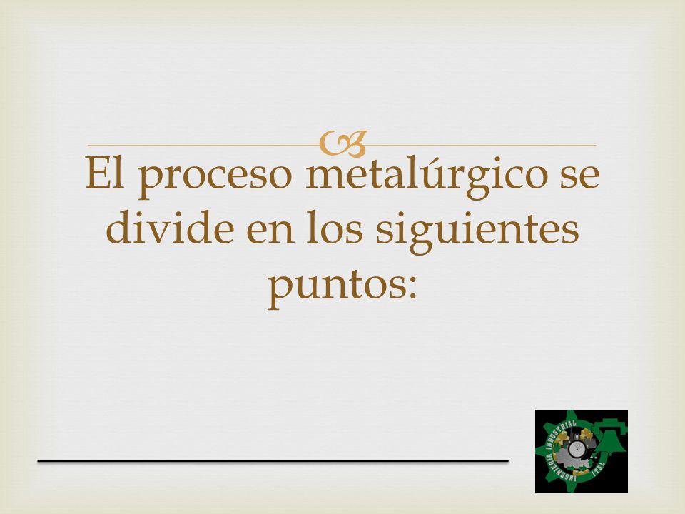El proceso metalúrgico se divide en los siguientes puntos: