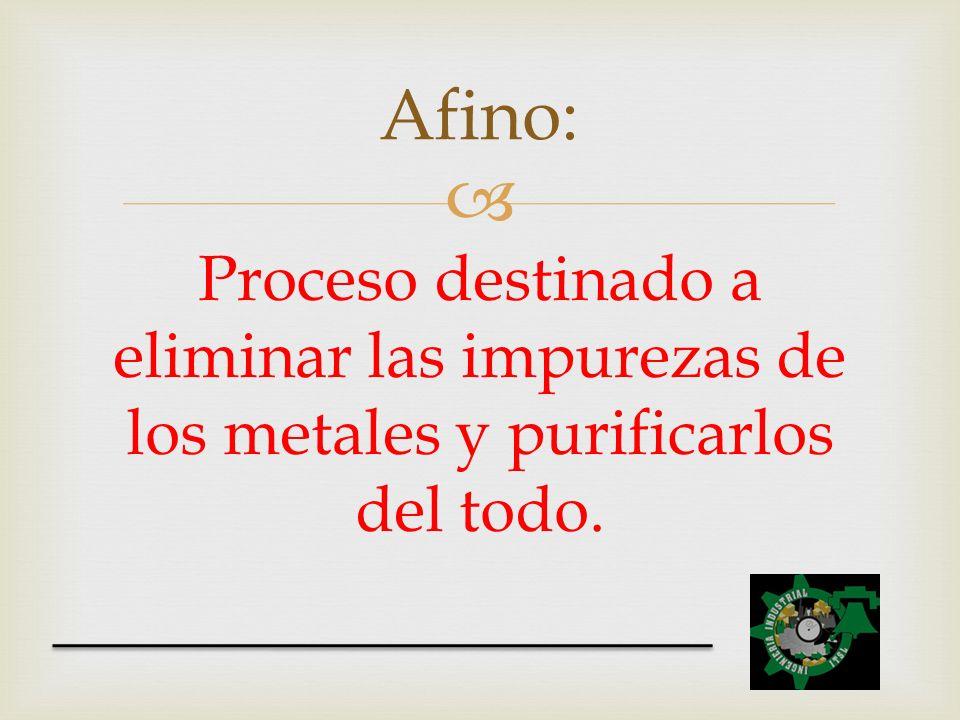 Afino: Proceso destinado a eliminar las impurezas de los metales y purificarlos del todo.
