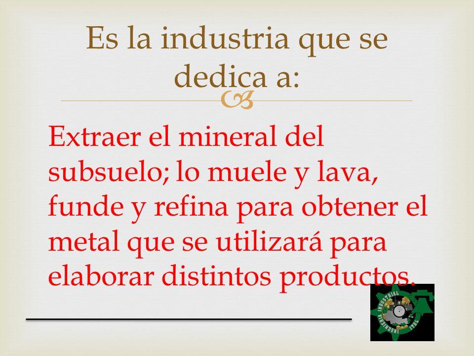 Es la industria que se dedica a: