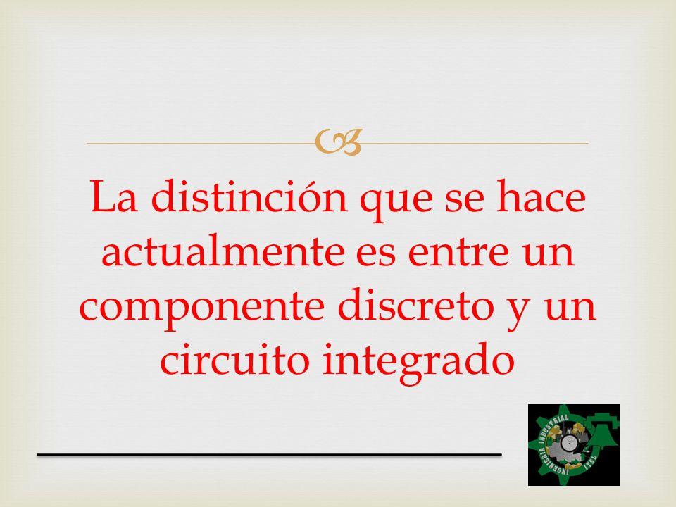 La distinción que se hace actualmente es entre un componente discreto y un circuito integrado