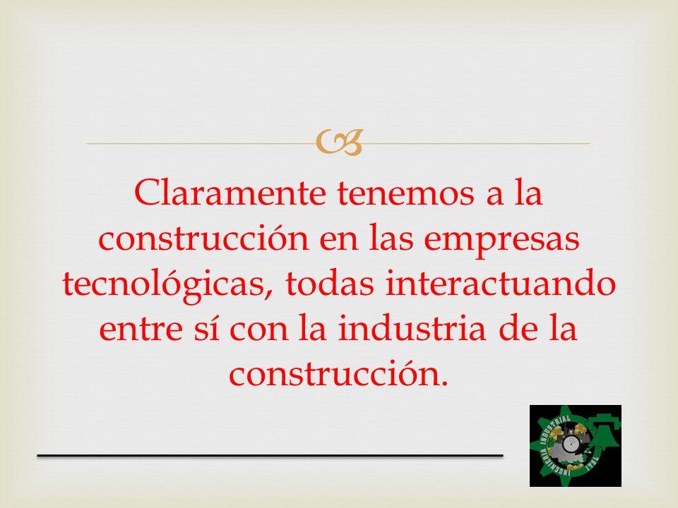 Claramente tenemos a la construcción en las empresas tecnológicas, todas interactuando entre sí con la industria de la construcción.