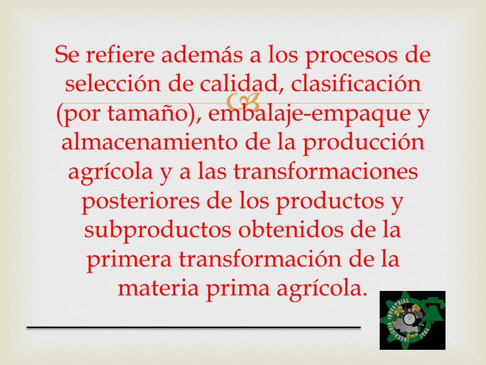 Se refiere además a los procesos de selección de calidad, clasificación (por tamaño), embalaje-empaque y almacenamiento de la producción agrícola y a las transformaciones posteriores de los productos y subproductos obtenidos de la primera transformación de la materia prima agrícola.