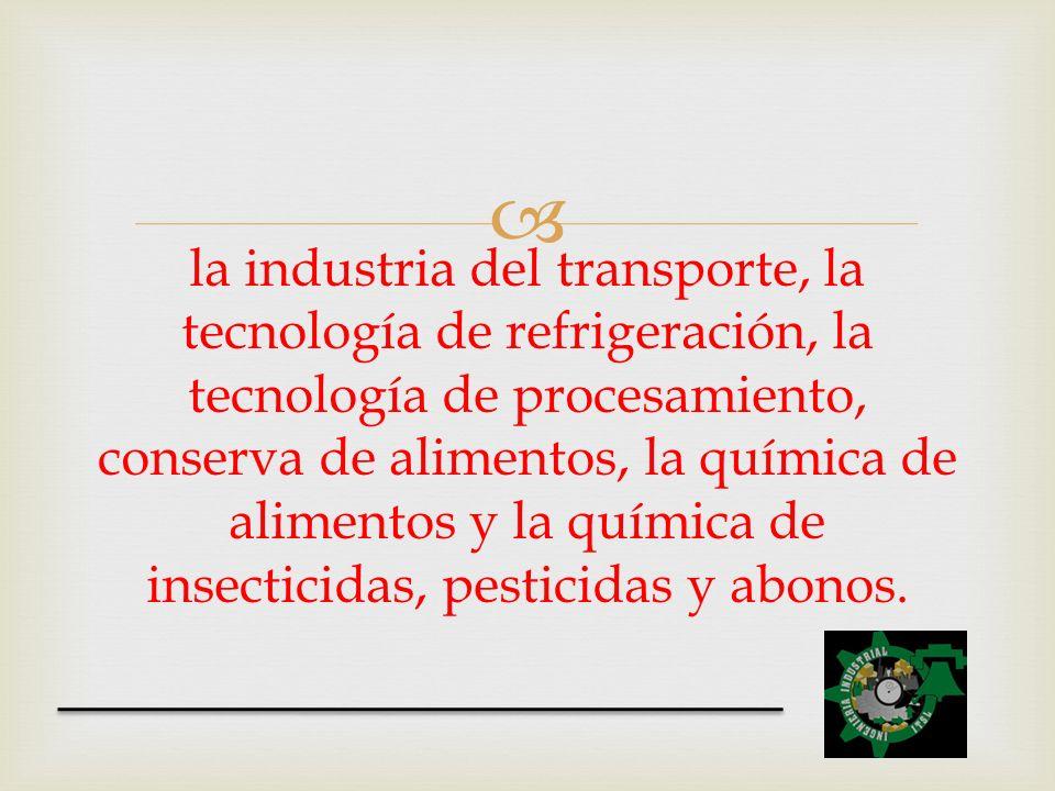 la industria del transporte, la tecnología de refrigeración, la tecnología de procesamiento, conserva de alimentos, la química de alimentos y la química de insecticidas, pesticidas y abonos.