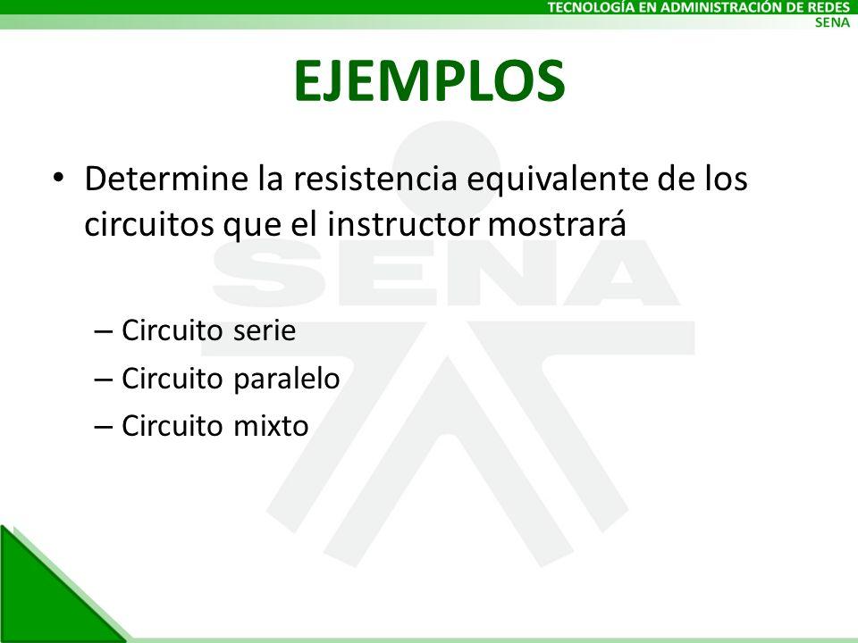 EJEMPLOS Determine la resistencia equivalente de los circuitos que el instructor mostrará. Circuito serie.