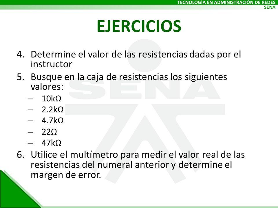EJERCICIOS Determine el valor de las resistencias dadas por el instructor. Busque en la caja de resistencias los siguientes valores:
