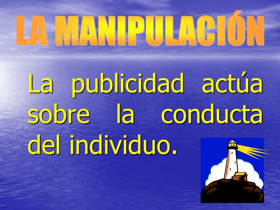 LA MANIPULACIÓN La publicidad actúa sobre la conducta del individuo.