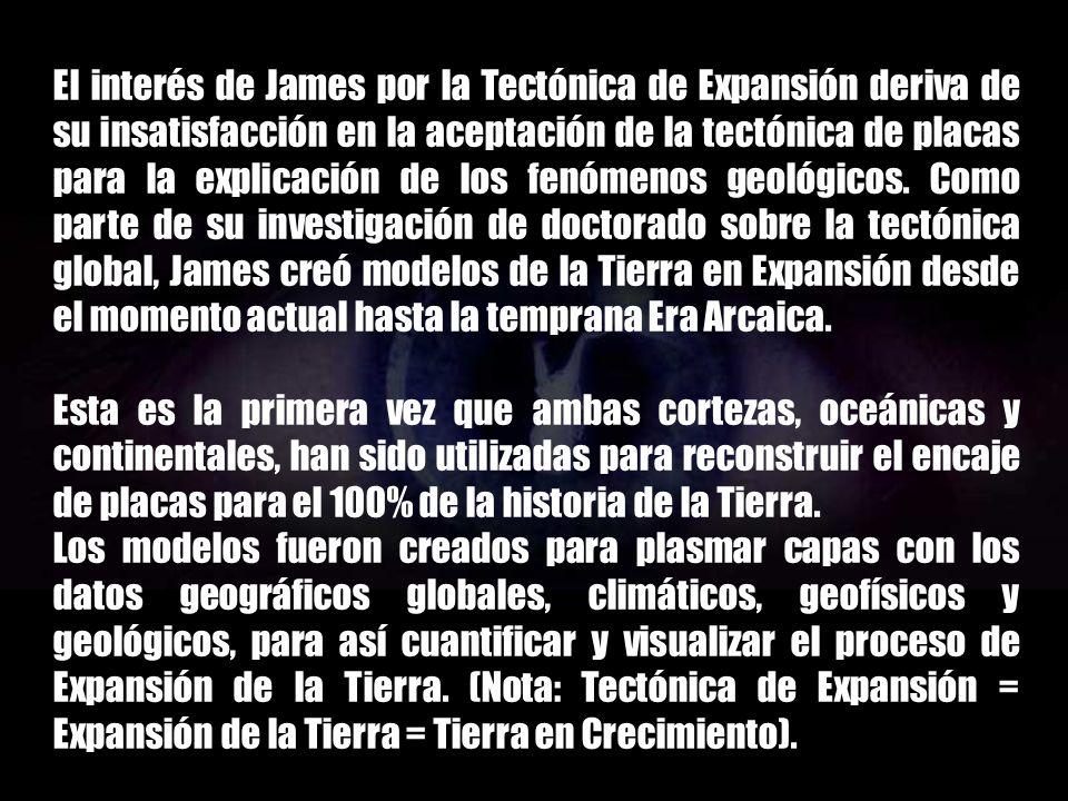 El interés de James por la Tectónica de Expansión deriva de su insatisfacción en la aceptación de la tectónica de placas para la explicación de los fenómenos geológicos. Como parte de su investigación de doctorado sobre la tectónica global, James creó modelos de la Tierra en Expansión desde el momento actual hasta la temprana Era Arcaica.