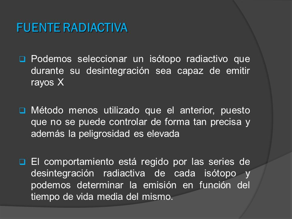 FUENTE RADIACTIVA Podemos seleccionar un isótopo radiactivo que durante su desintegración sea capaz de emitir rayos X.