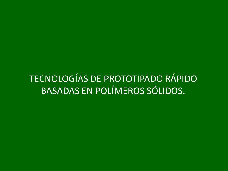 TECNOLOGÍAS DE PROTOTIPADO RÁPIDO BASADAS EN POLÍMEROS SÓLIDOS.
