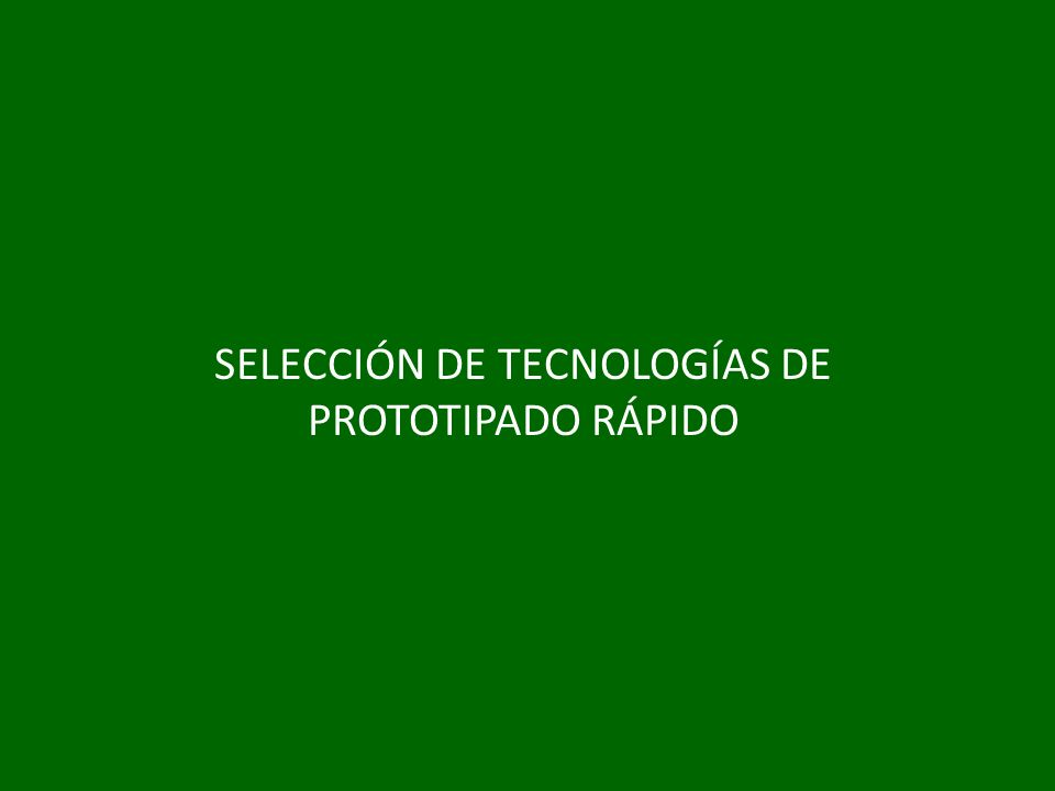 SELECCIÓN DE TECNOLOGÍAS DE PROTOTIPADO RÁPIDO