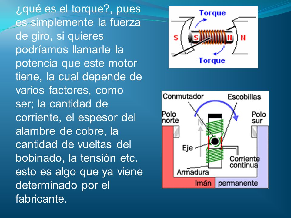 ¿qué es el torque , pues es simplemente la fuerza de giro, si quieres podríamos llamarle la potencia que este motor tiene, la cual depende de varios factores, como ser; la cantidad de corriente, el espesor del alambre de cobre, la cantidad de vueltas del bobinado, la tensión etc.