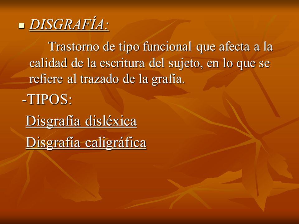 DISGRAFÍA:Trastorno de tipo funcional que afecta a la calidad de la escritura del sujeto, en lo que se refiere al trazado de la grafía.