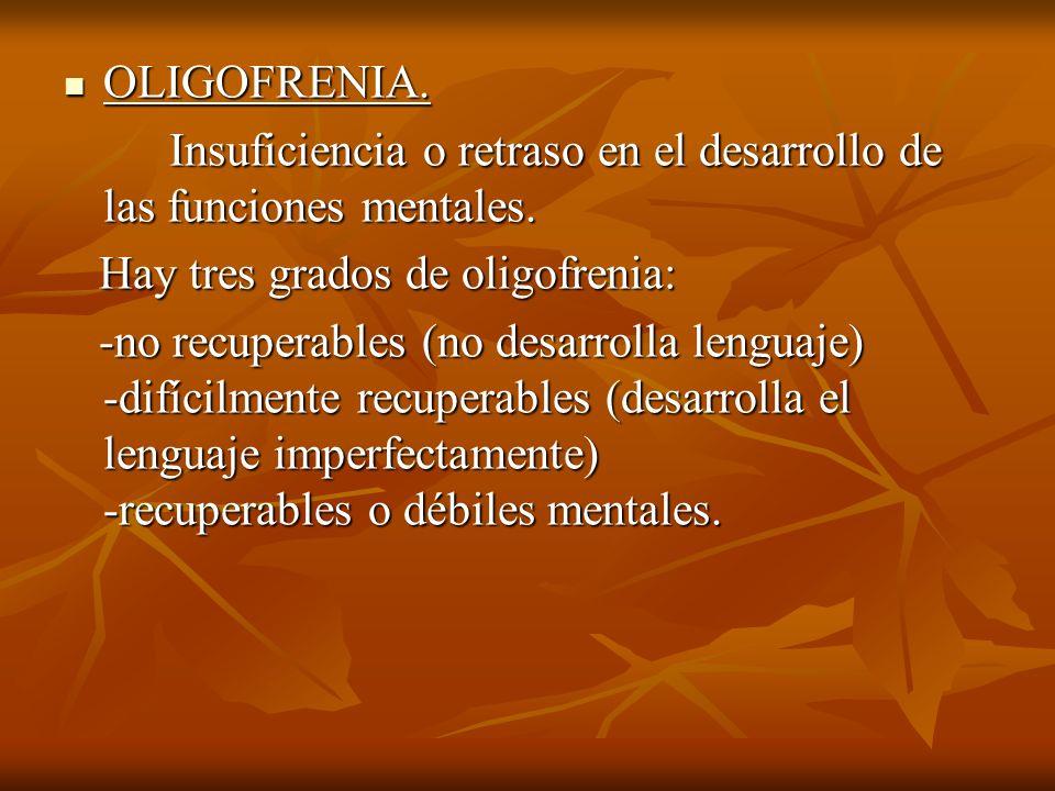 OLIGOFRENIA. Insuficiencia o retraso en el desarrollo de las funciones mentales. Hay tres grados de oligofrenia: