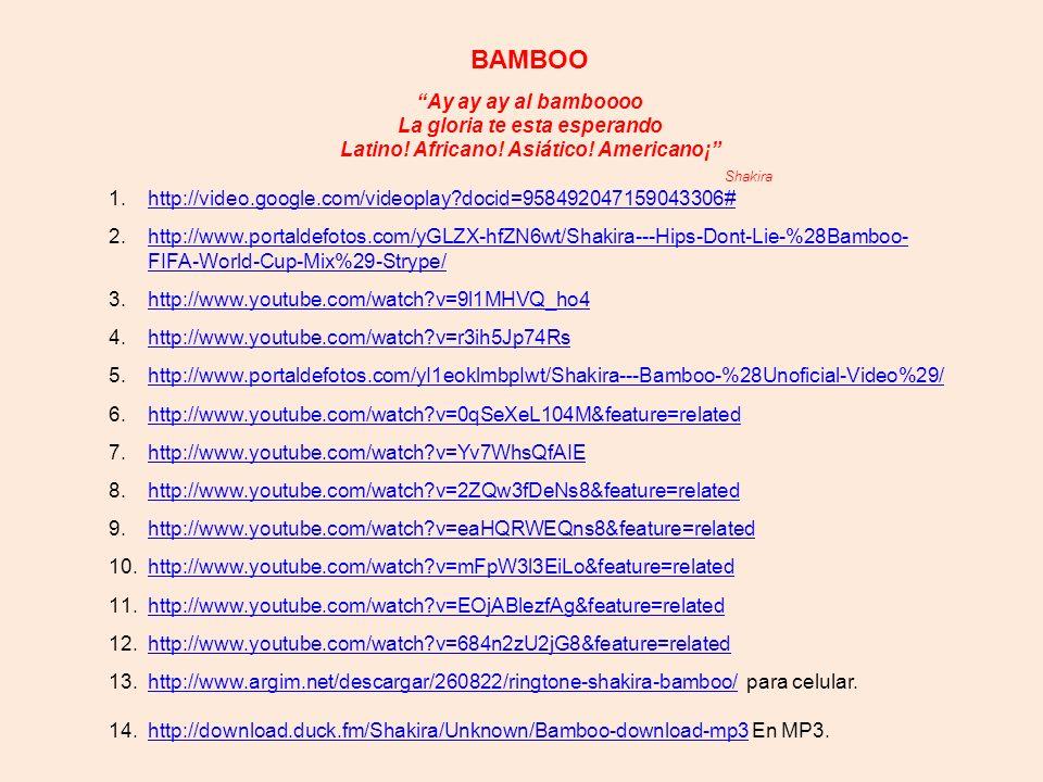 BAMBOO Ay ay ay al bamboooo La gloria te esta esperando Latino! Africano! Asiático! Americano¡ Shakira.