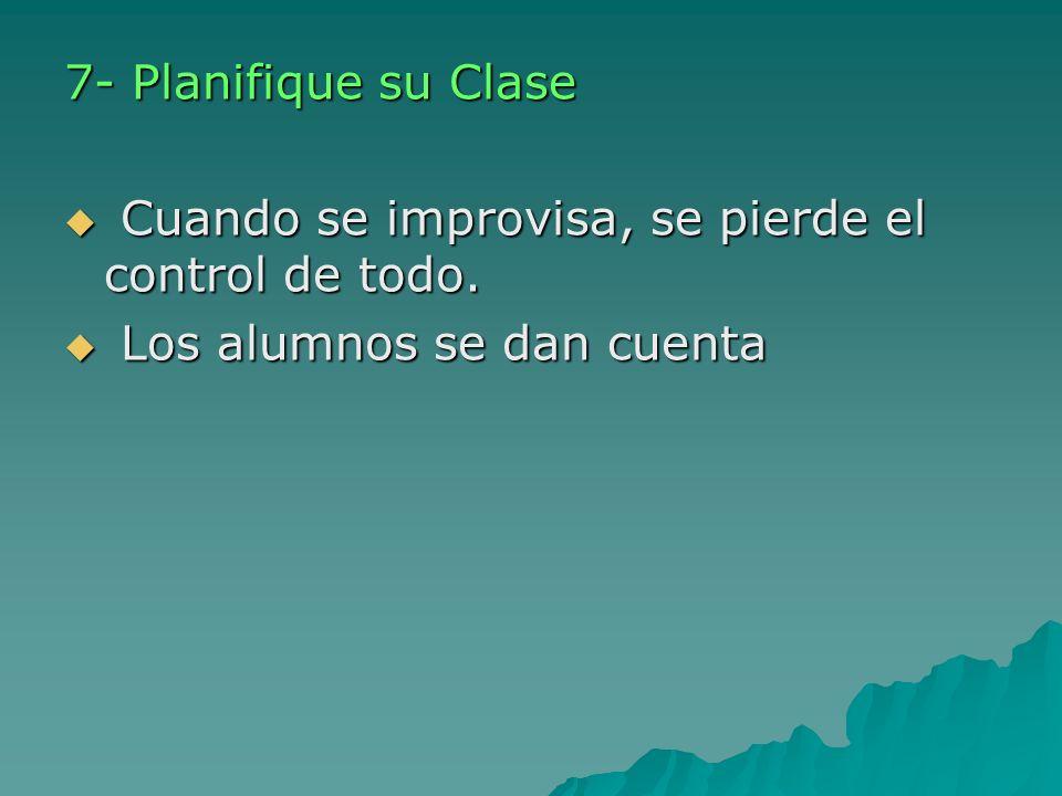 7- Planifique su Clase Cuando se improvisa, se pierde el control de todo. Los alumnos se dan cuenta