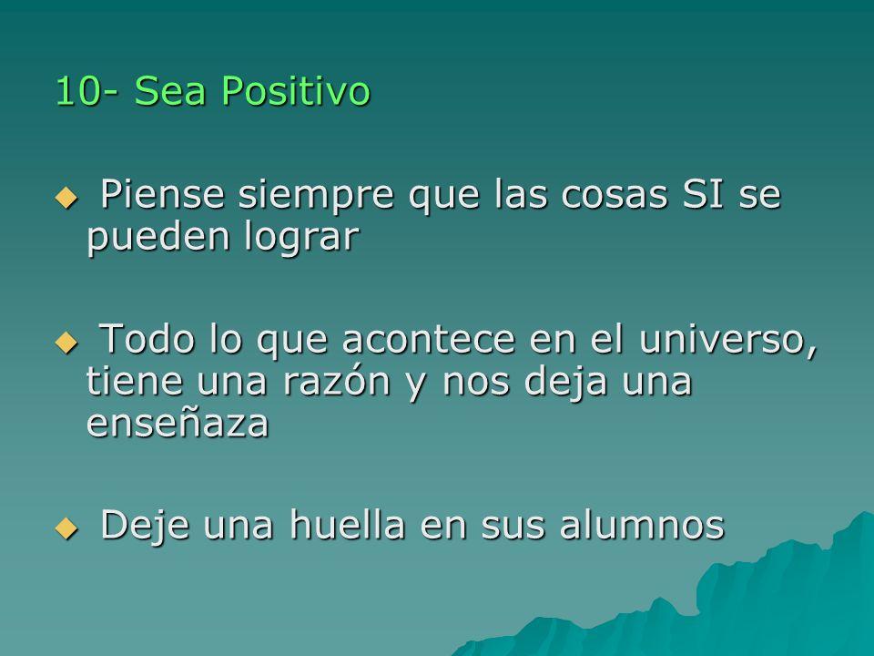 10- Sea Positivo Piense siempre que las cosas SI se pueden lograr. Todo lo que acontece en el universo, tiene una razón y nos deja una enseñaza.