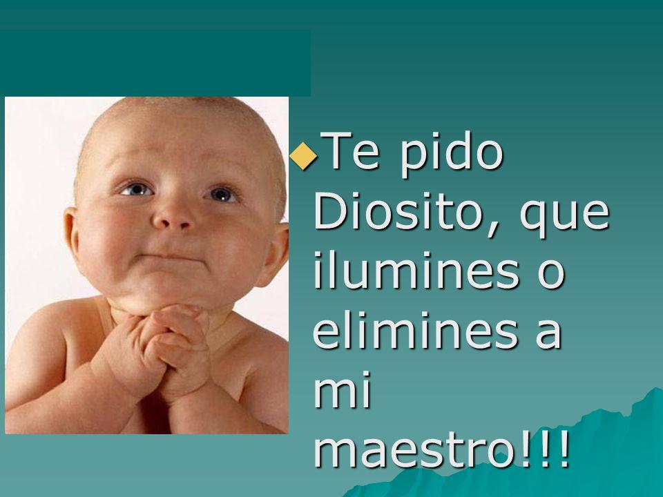 Te pido Diosito, que ilumines o elimines a mi maestro!!!