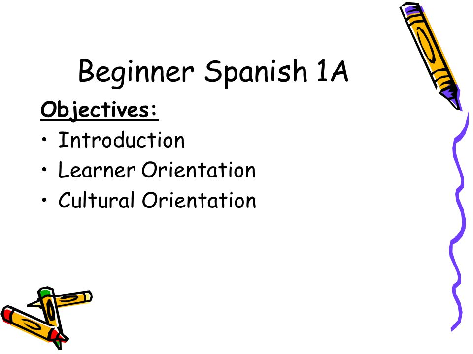 Beginner Spanish 1A Objectives: Introduction Learner Orientation