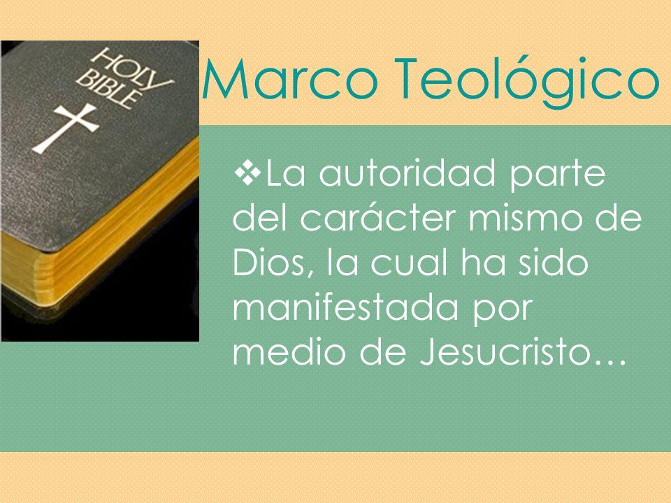 Marco Teológico La autoridad parte del carácter mismo de Dios, la cual ha sido manifestada por medio de Jesucristo…