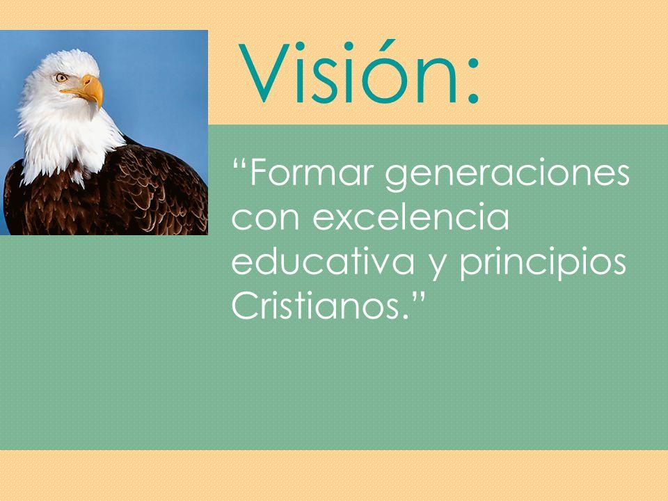 Visión: Formar generaciones con excelencia educativa y principios Cristianos.