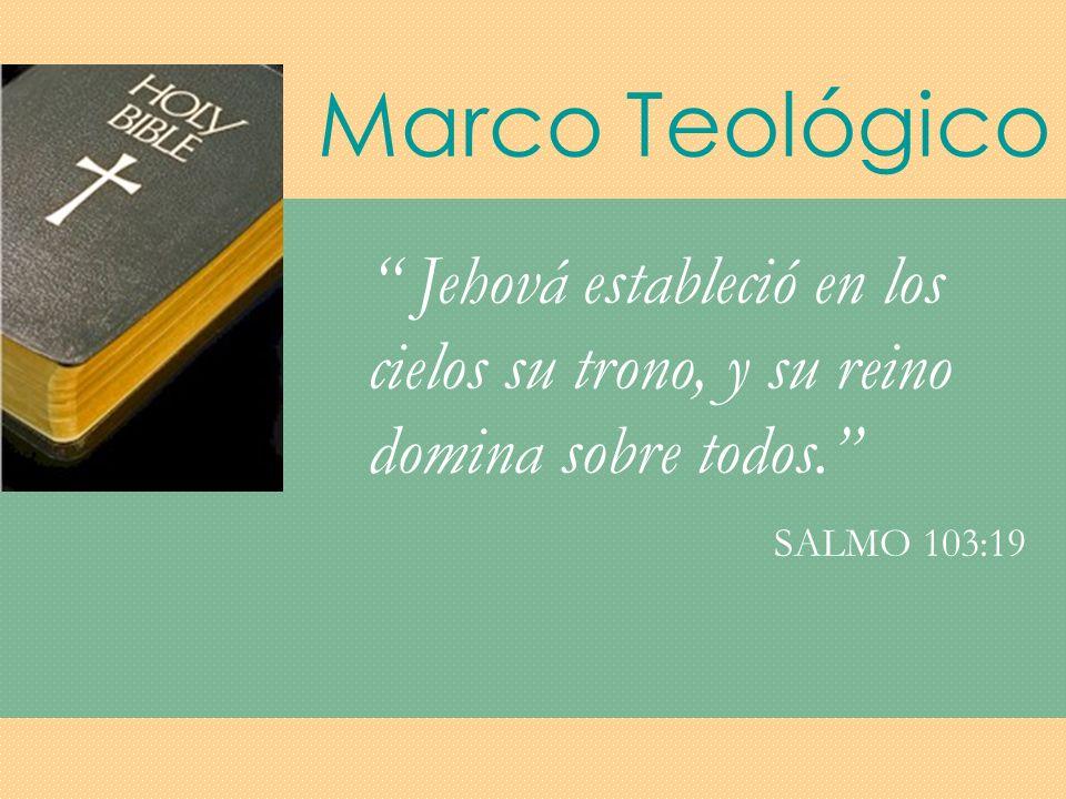 Marco Teológico Jehová estableció en los cielos su trono, y su reino domina sobre todos. SALMO 103:19.