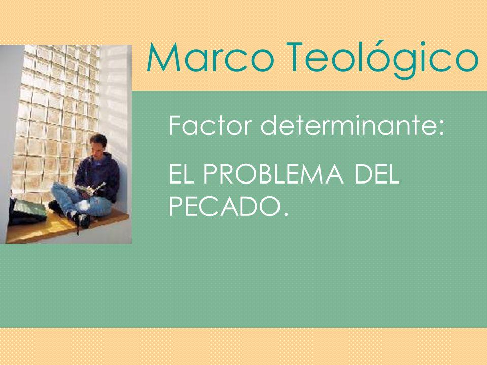 Marco Teológico Factor determinante: EL PROBLEMA DEL PECADO.