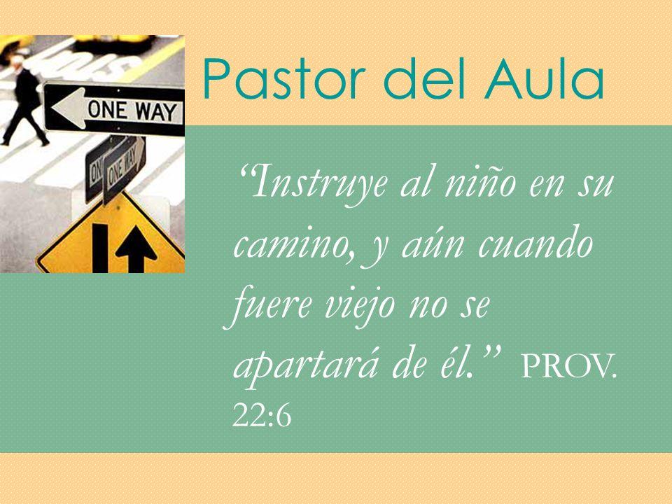 Pastor del Aula Instruye al niño en su camino, y aún cuando fuere viejo no se apartará de él. PROV.