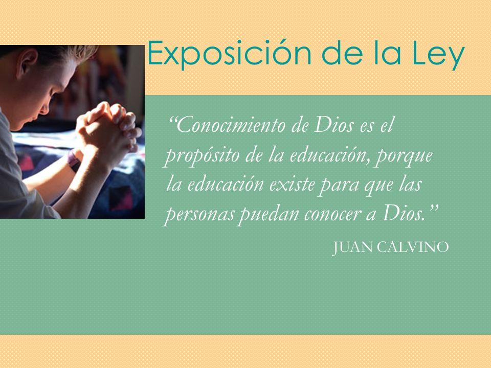 Exposición de la Ley Conocimiento de Dios es el propósito de la educación, porque la educación existe para que las personas puedan conocer a Dios.