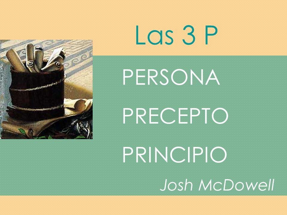 Las 3 P PERSONA PRECEPTO PRINCIPIO Josh McDowell