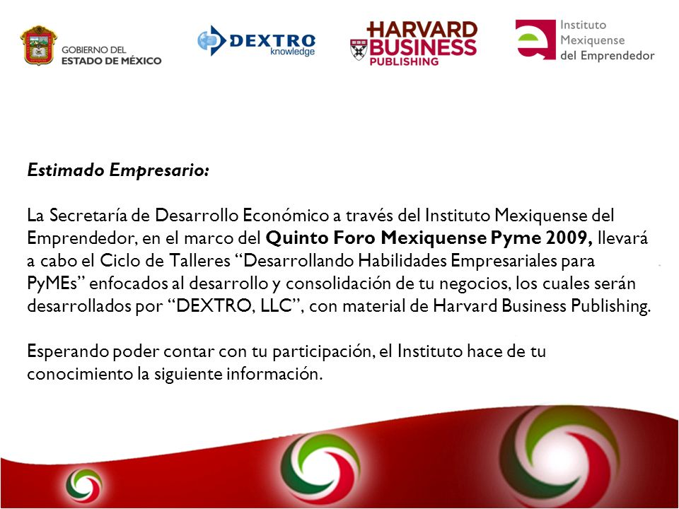 Estimado Empresario: La Secretaría de Desarrollo Económico a través del Instituto Mexiquense del Emprendedor, en el marco del Quinto Foro Mexiquense Pyme 2009, llevará a cabo el Ciclo de Talleres Desarrollando Habilidades Empresariales para PyMEs enfocados al desarrollo y consolidación de tu negocios, los cuales serán desarrollados por DEXTRO, LLC , con material de Harvard Business Publishing.