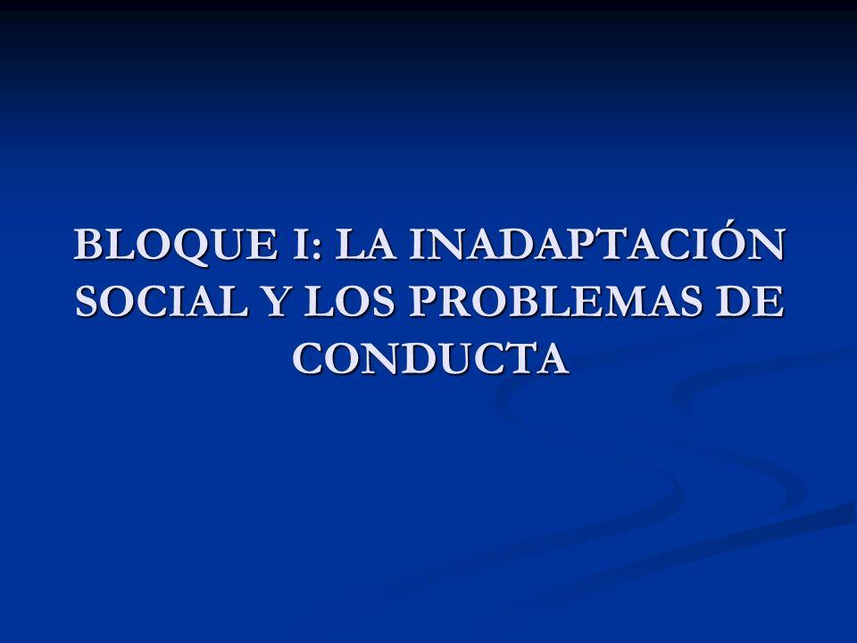 BLOQUE I: LA INADAPTACIÓN SOCIAL Y LOS PROBLEMAS DE CONDUCTA