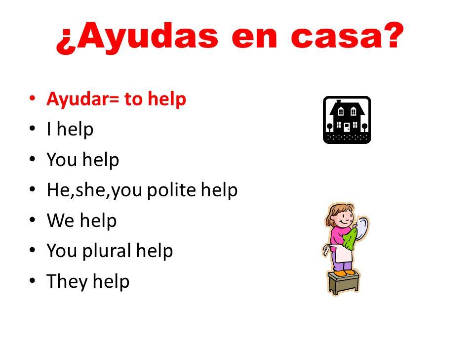 ¿Ayudas en casa Ayudar= to help I help You help