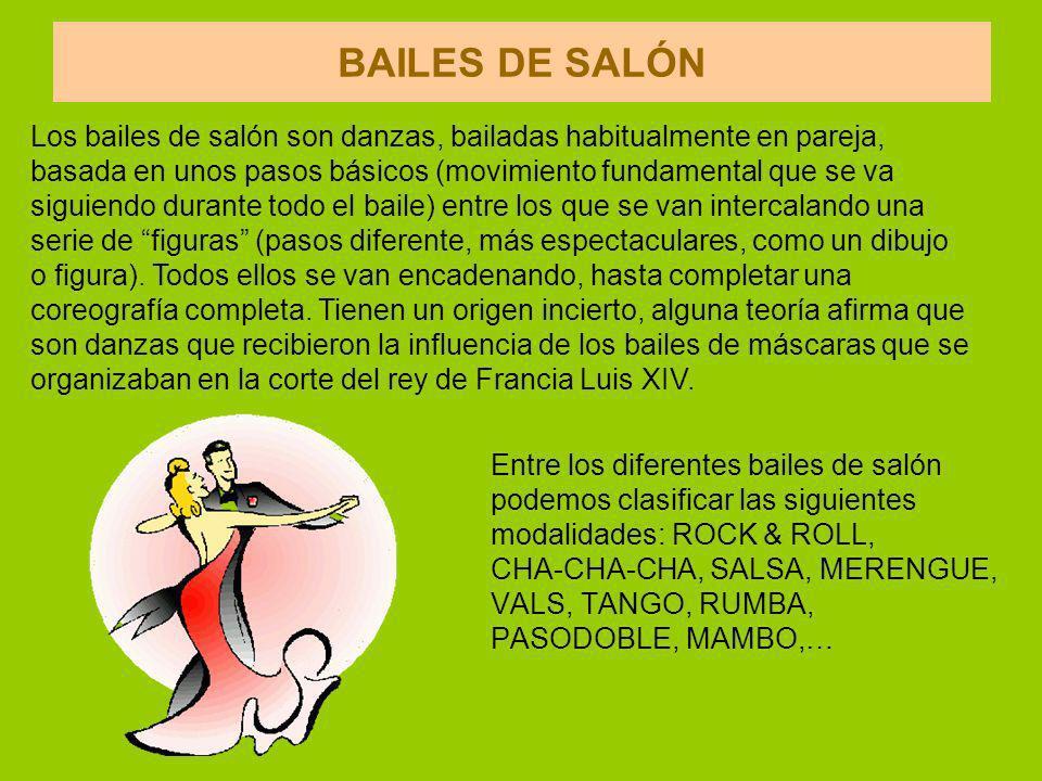 BAILES DE SALÓN Los bailes de salón son danzas, bailadas habitualmente en pareja, basada en unos pasos básicos (movimiento fundamental que se va.