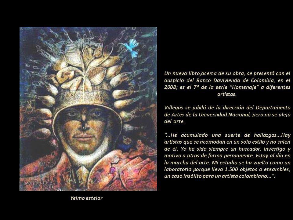 Un nuevo libro,acerca de su obra, se presentó con el auspicio del Banco Davivienda de Colombia, en el 2008; es el 7º de la serie Homenaje a diferentes artistas. Villegas se jubiló de la dirección del Departamento de Artes de la Universidad Nacional, pero no se alejó del arte.----------------------------------------------------------------- ...He acumulado una suerte de hallazgos...Hay artistas que se acomodan en un solo estilo y no salen de él. Yo he sido siempre un buscador. Investigo y motivo a otros de forma permanente. Estoy al día en la marcha del arte. Mi estudio se ha vuelto como un laboratorio porque llevo 1.500 objetos o ensambles, un caso insólito para un artista colombiano... .