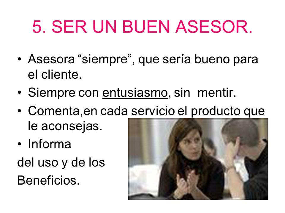 5. SER UN BUEN ASESOR. Asesora siempre , que sería bueno para el cliente. Siempre con entusiasmo, sin mentir.