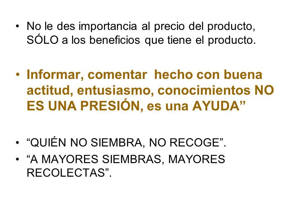 No le des importancia al precio del producto, SÓLO a los beneficios que tiene el producto.