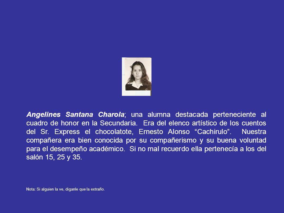 Angelines Santana Charola; una alumna destacada perteneciente al cuadro de honor en la Secundaria. Era del elenco artístico de los cuentos del Sr. Express el chocolatote, Ernesto Alonso Cachirulo . Nuestra compañera era bien conocida por su compañerismo y su buena voluntad para el desempeño académico. Si no mal recuerdo ella pertenecía a los del salón 15, 25 y 35.
