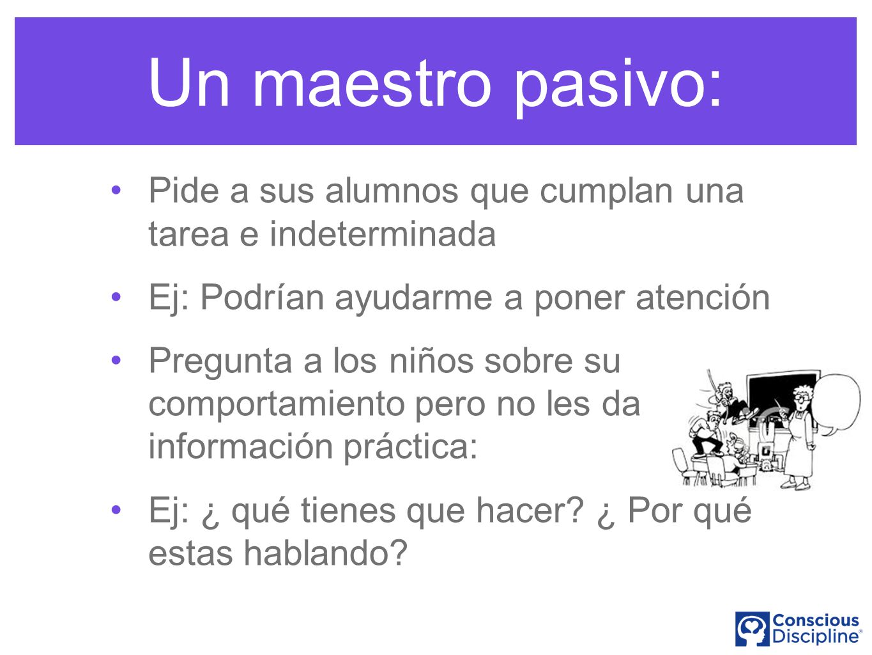 Un maestro pasivo: Pide a sus alumnos que cumplan una tarea e indeterminada. Ej: Podrían ayudarme a poner atención.