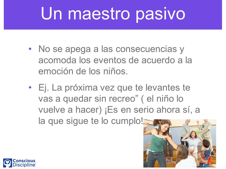 Un maestro pasivo No se apega a las consecuencias y acomoda los eventos de acuerdo a la emoción de los niños.