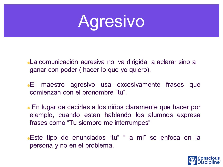 Agresivo La comunicación agresiva no va dirigida a aclarar sino a ganar con poder ( hacer lo que yo quiero).