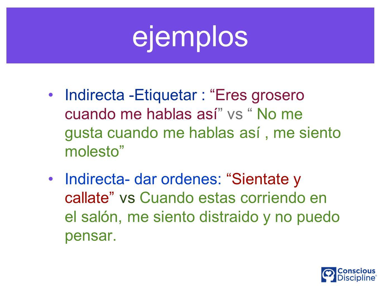 ejemplos Indirecta -Etiquetar : Eres grosero cuando me hablas así vs No me gusta cuando me hablas así , me siento molesto