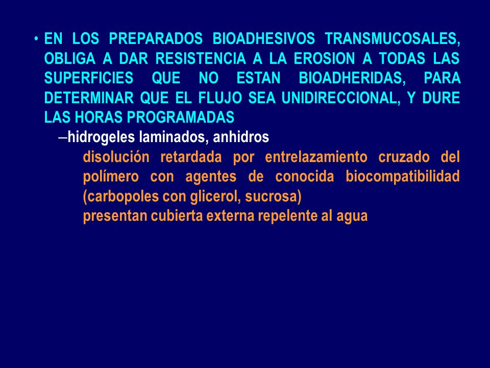 EN LOS PREPARADOS BIOADHESIVOS TRANSMUCOSALES, OBLIGA A DAR RESISTENCIA A LA EROSION A TODAS LAS SUPERFICIES QUE NO ESTAN BIOADHERIDAS, PARA DETERMINAR QUE EL FLUJO SEA UNIDIRECCIONAL, Y DURE LAS HORAS PROGRAMADAS
